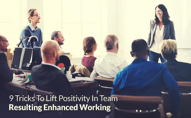 9 Tricks To Lift Positivity In Team Resulting Enhanced Working